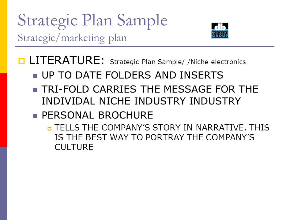 Strategic Plan Sample Strategic/marketing plan Articles and Seminars/ Niche To position us as industry experts Multi-uses: An article in a magazine can be: Basis for a paper at IPC expo Reprinted as literature Made into a pamphlet A branding device A promotional give away A basis for a seminar Given at customers sales meetings Action: developed a multi-year publication plan