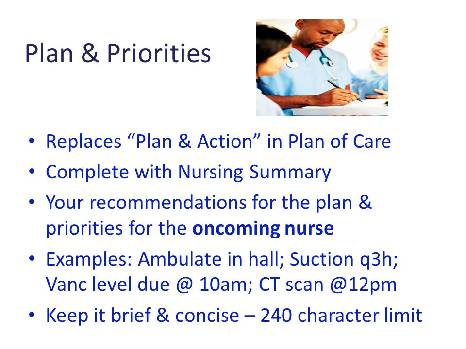 Plan & Priorities Replaces Plan & Action in Plan of Care Complete with Nursing Summary Your recommendations for the plan & priorities for the oncoming