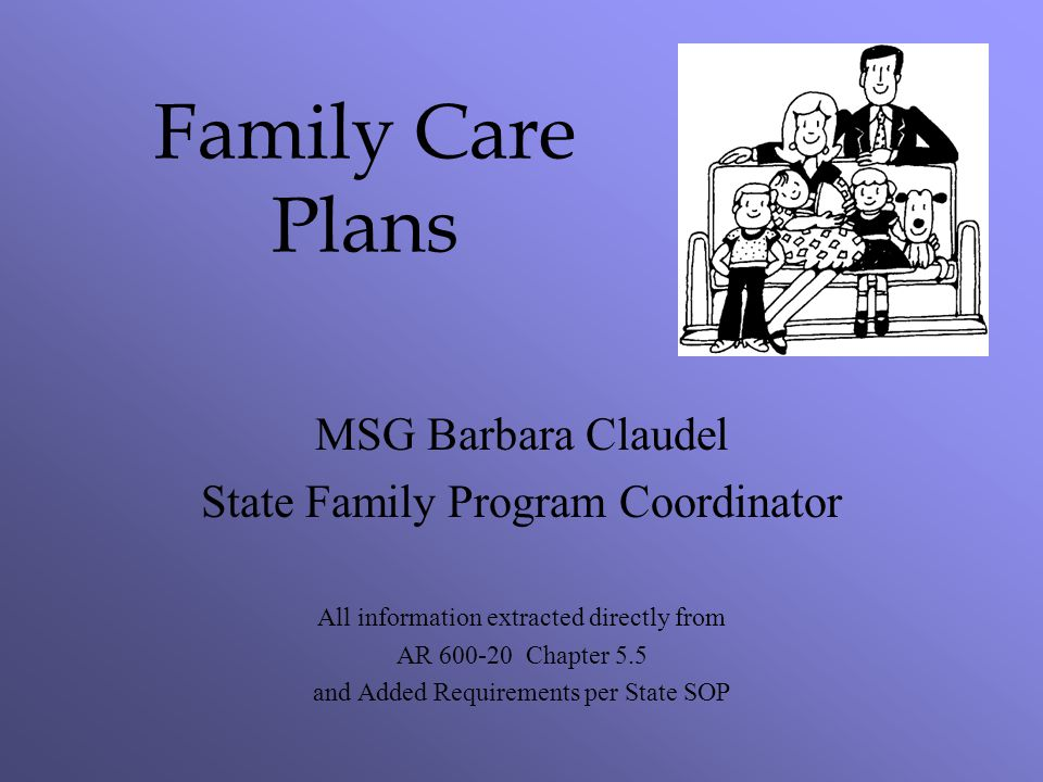 Family Care Plans MSG Barbara Claudel State Family Program Coordinator All information extracted directly from AR 600-20 Chapter 5.5 and Added Requirements per State SOP