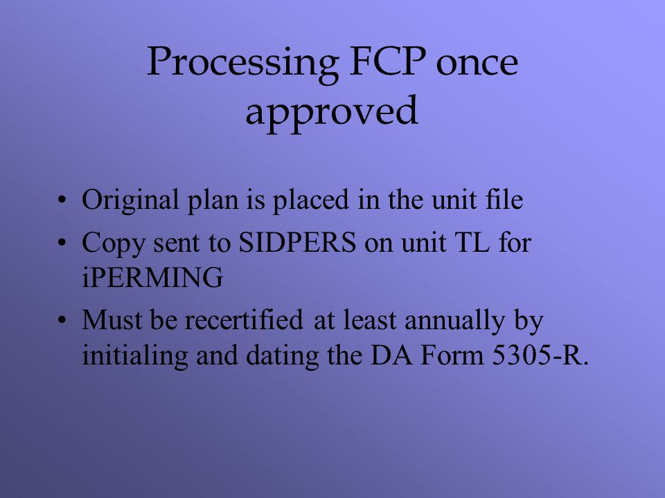 Processing FCP once approved Original plan is placed in the unit file Copy sent to SIDPERS on unit TL for iPERMING Must be recertified at least annual