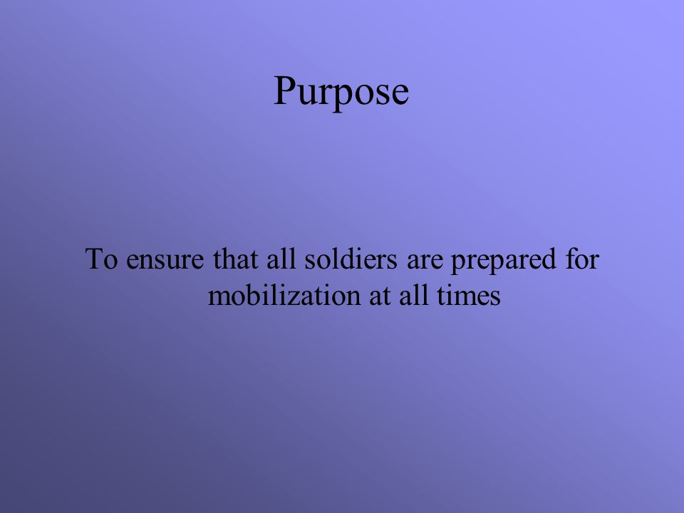 Purpose To ensure that all soldiers are prepared for mobilization at all times