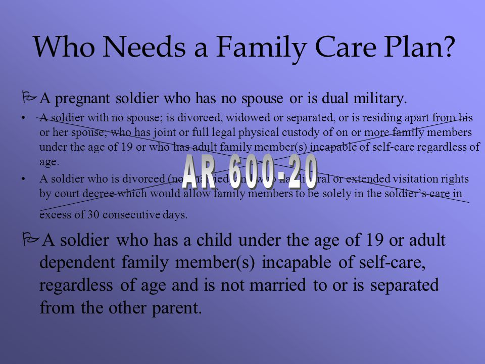 Who Needs a Family Care Plan? PA pregnant soldier who has no spouse or is dual military. A soldier with no spouse; is divorced, widowed or separated,