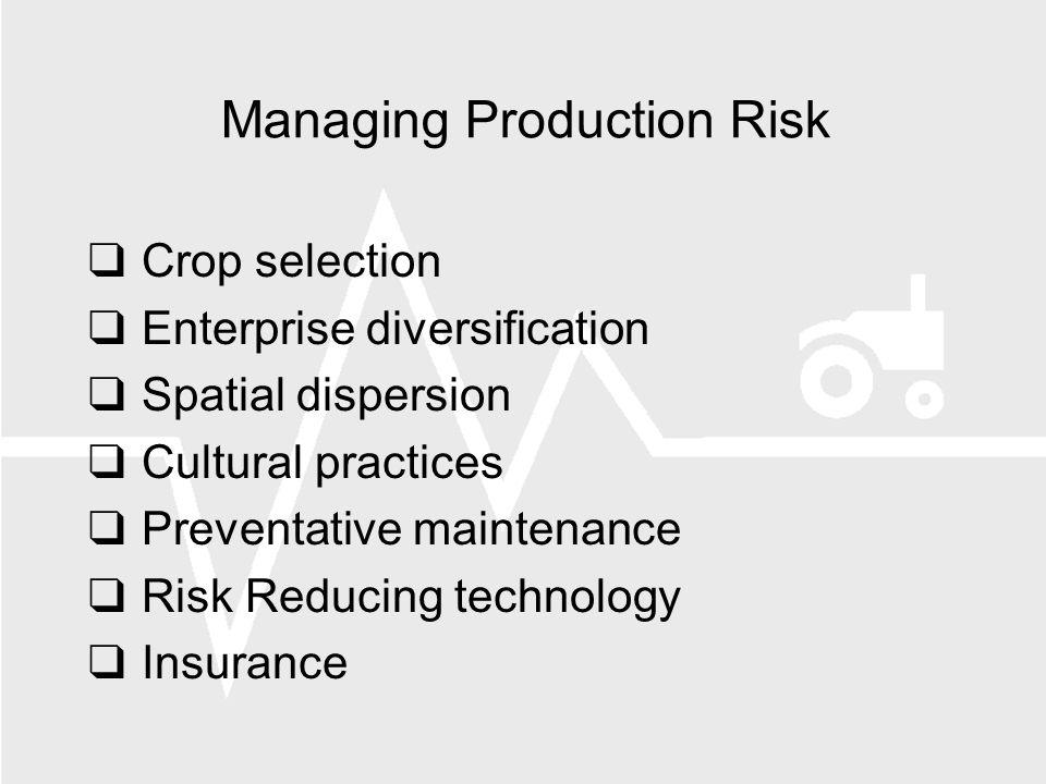 Managing Production Risk Crop selection Enterprise diversification Spatial dispersion Cultural practices Preventative maintenance Risk Reducing technology Insurance