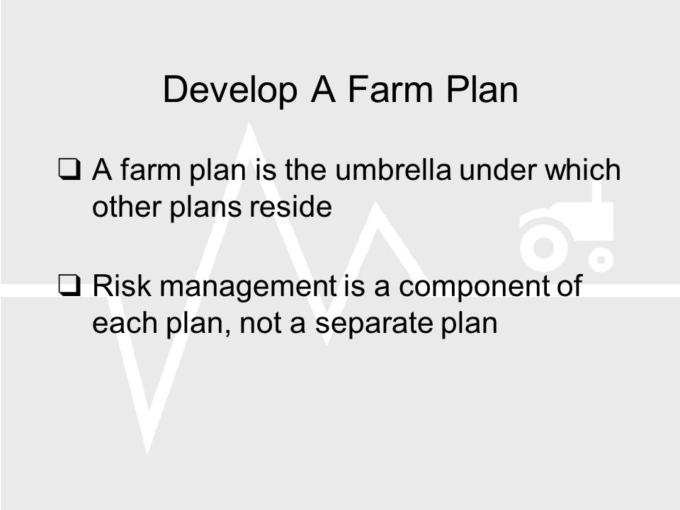 Develop A Farm Plan A farm plan is the umbrella under which other plans reside Risk management is a component of each plan, not a separate plan