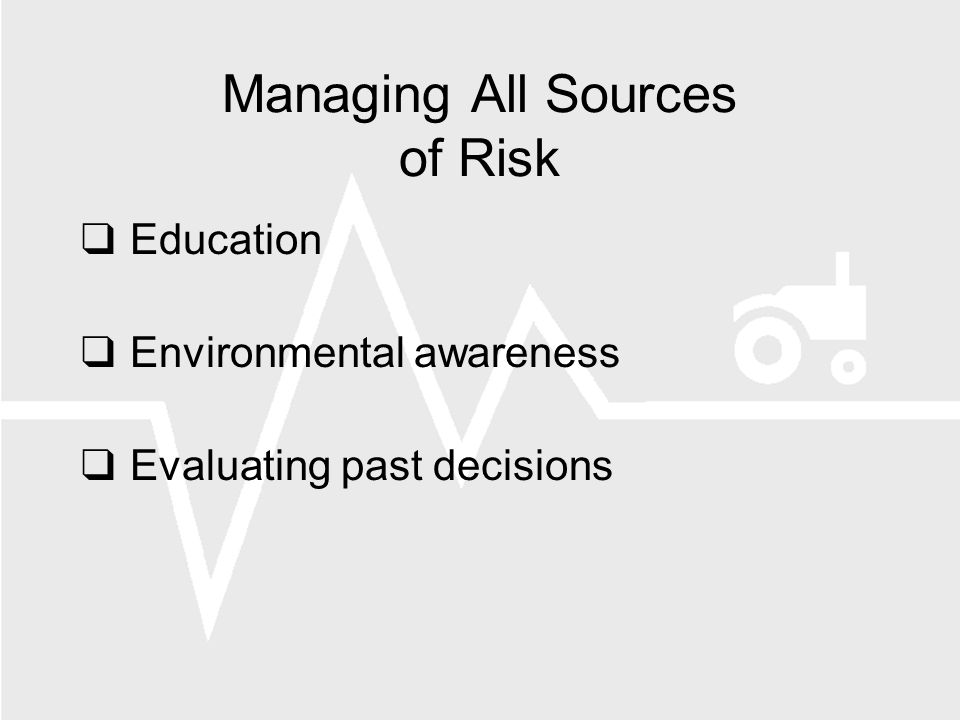 Managing All Sources of Risk Education Environmental awareness Evaluating past decisions