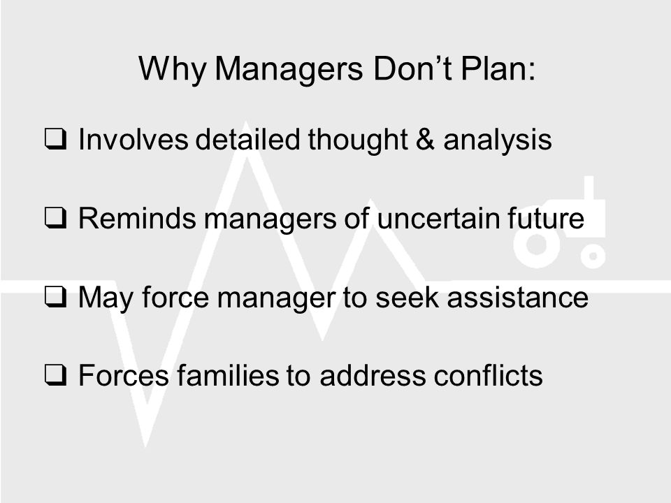 Why Managers Dont Plan: Involves detailed thought & analysis Reminds managers of uncertain future May force manager to seek assistance Forces families to address conflicts