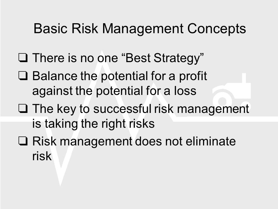 Basic Risk Management Concepts There is no one Best Strategy Balance the potential for a profit against the potential for a loss The key to successful risk management is taking the right risks Risk management does not eliminate risk