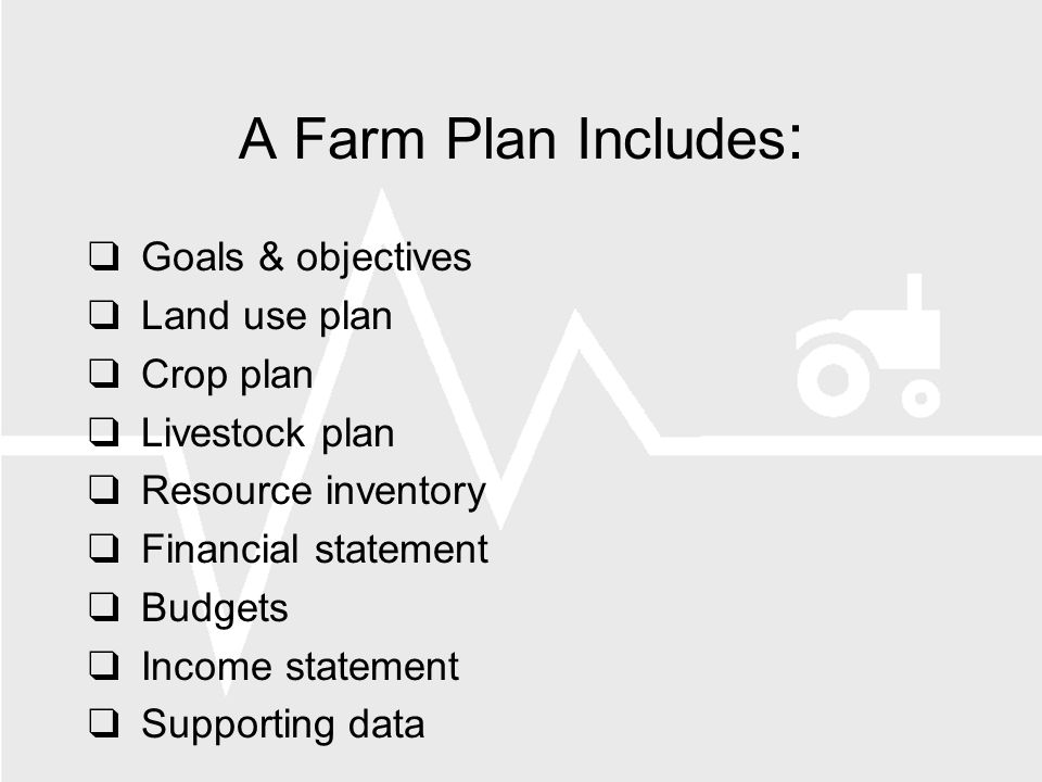 A Farm Plan Includes : Goals & objectives Land use plan Crop plan Livestock plan Resource inventory Financial statement Budgets Income statement Supporting data