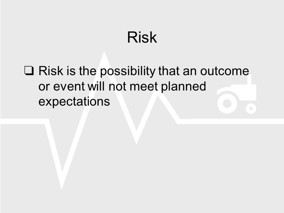 Risk Risk is the possibility that an outcome or event will not meet planned expectations