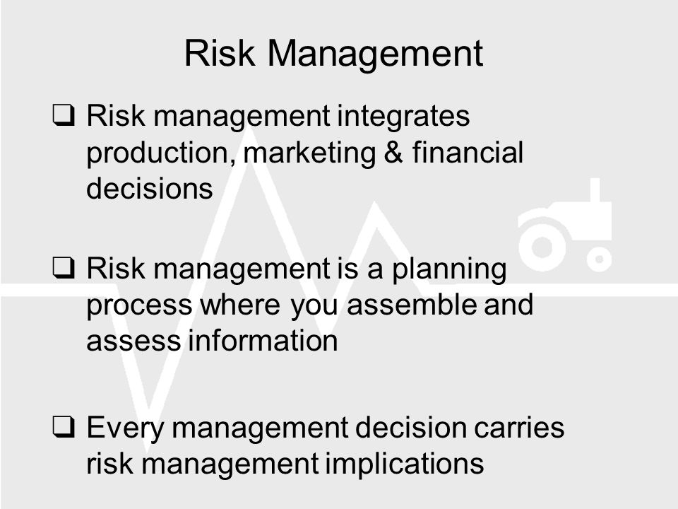Risk Management Risk management integrates production, marketing & financial decisions Risk management is a planning process where you assemble and assess information Every management decision carries risk management implications