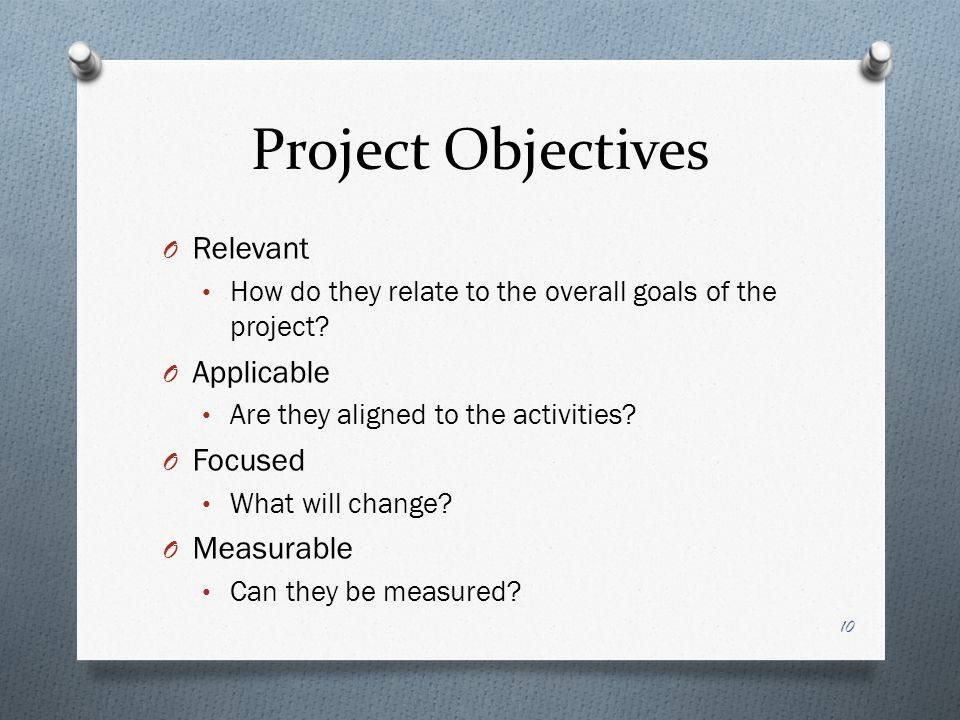 Project Objectives O Relevant How do they relate to the overall goals of the project? O Applicable Are they aligned to the activities? O Focused What