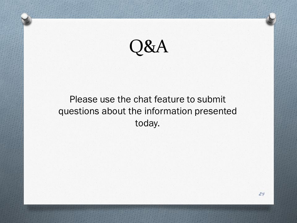 Q&A 24 Please use the chat feature to submit questions about the information presented today.