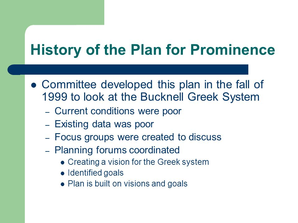 History of the Plan for Prominence Committee developed this plan in the fall of 1999 to look at the Bucknell Greek System – Current conditions were po