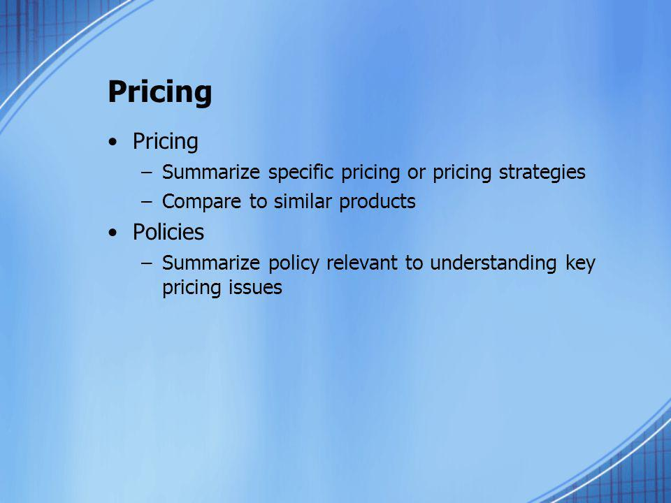 Pricing –Summarize specific pricing or pricing strategies –Compare to similar products Policies –Summarize policy relevant to understanding key pricin