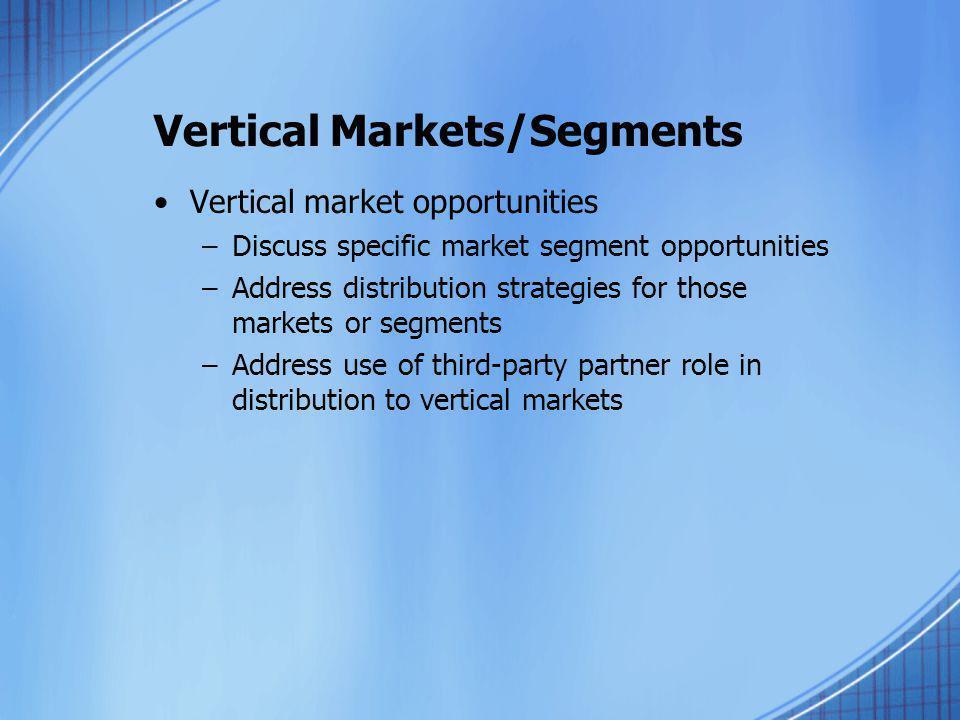 Vertical Markets/Segments Vertical market opportunities –Discuss specific market segment opportunities –Address distribution strategies for those mark