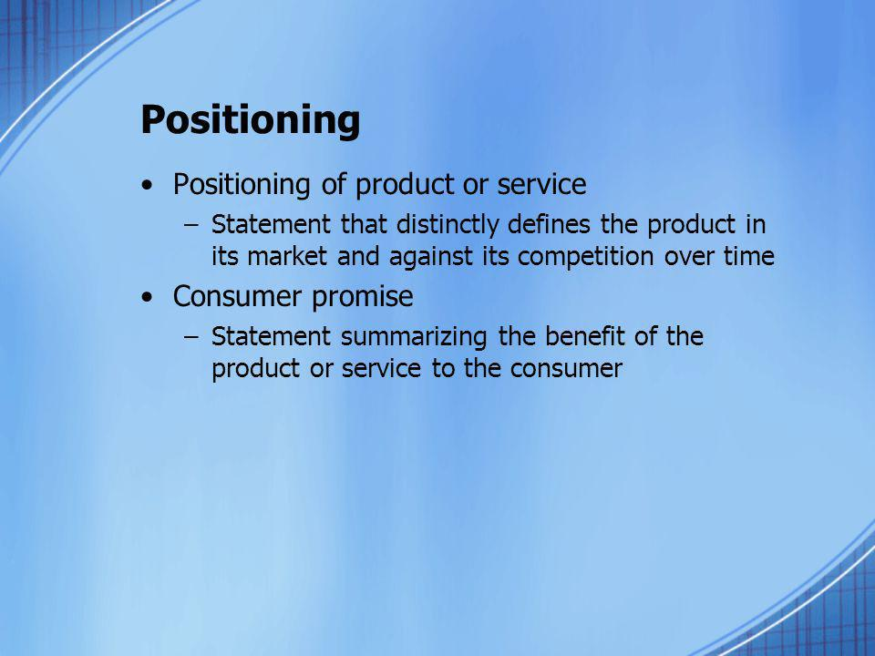 Positioning Positioning of product or service –Statement that distinctly defines the product in its market and against its competition over time Consu