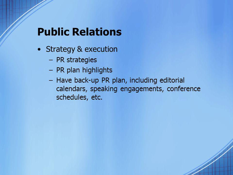 Public Relations Strategy & execution –PR strategies –PR plan highlights –Have back-up PR plan, including editorial calendars, speaking engagements, c