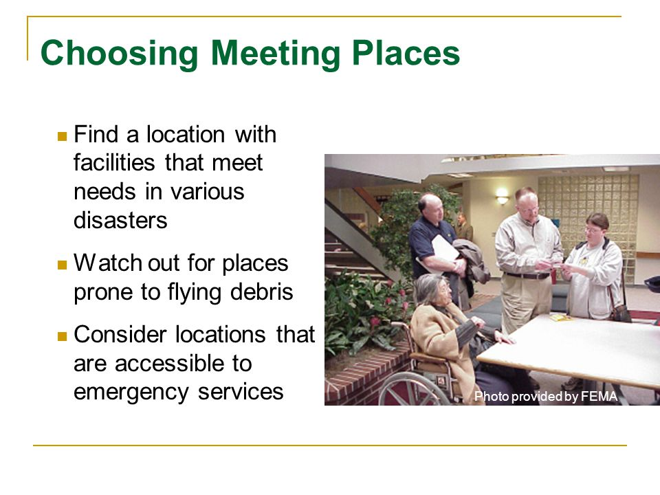 Choosing Meeting Places Find a location with facilities that meet needs in various disasters Watch out for places prone to flying debris Consider locations that are accessible to emergency services Photo provided by FEMA