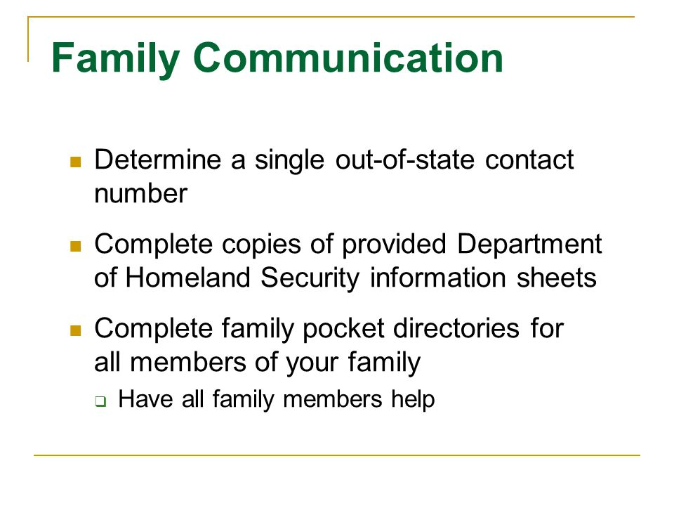 Family Communication Determine a single out-of-state contact number Complete copies of provided Department of Homeland Security information sheets Complete family pocket directories for all members of your family Have all family members help