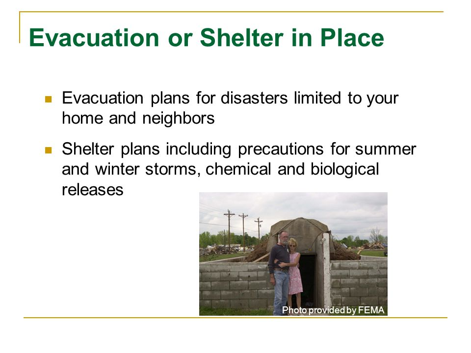 Evacuation or Shelter in Place Evacuation plans for disasters limited to your home and neighbors Shelter plans including precautions for summer and winter storms, chemical and biological releases Photo provided by FEMA