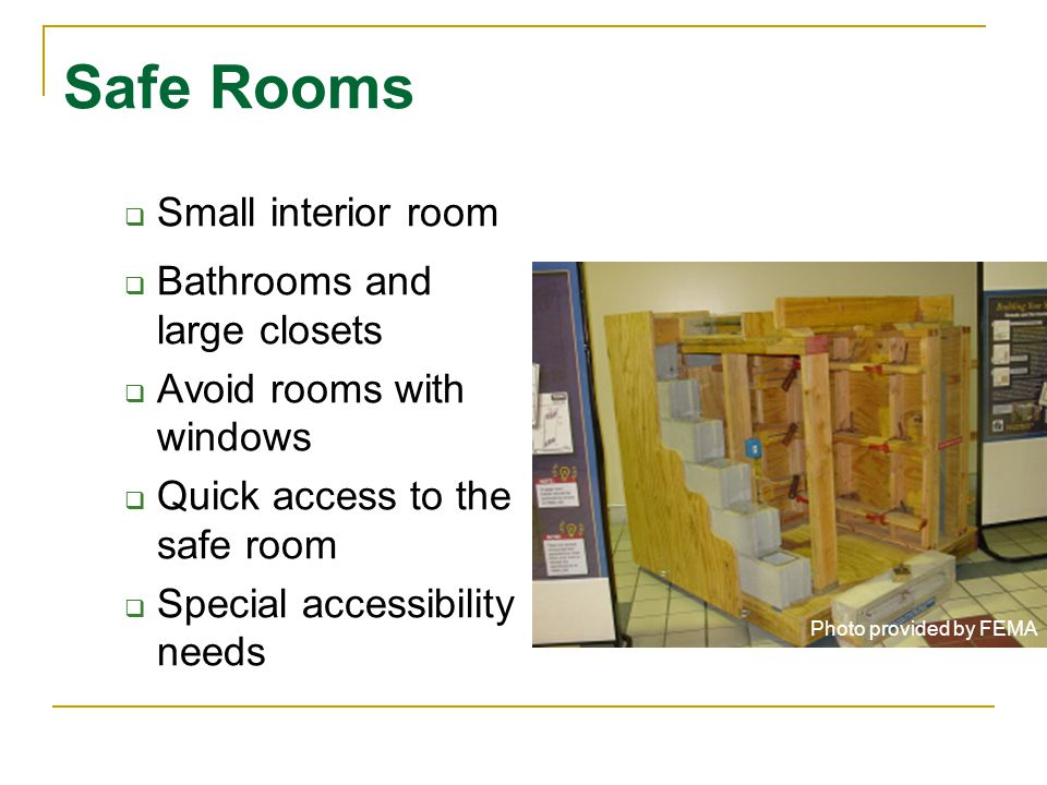 Safe Rooms Small interior room Bathrooms and large closets Avoid rooms with windows Quick access to the safe room Special accessibility needs Photo provided by FEMA