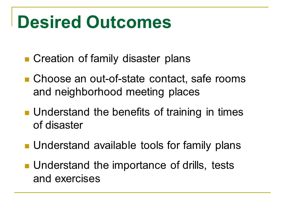Desired Outcomes Creation of family disaster plans Choose an out-of-state contact, safe rooms and neighborhood meeting places Understand the benefits of training in times of disaster Understand available tools for family plans Understand the importance of drills, tests and exercises