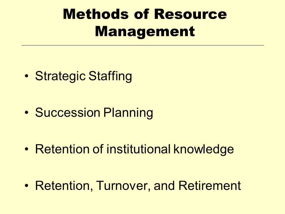 Methods of Resource Management Strategic Staffing Succession Planning Retention of institutional knowledge Retention, Turnover, and Retirement