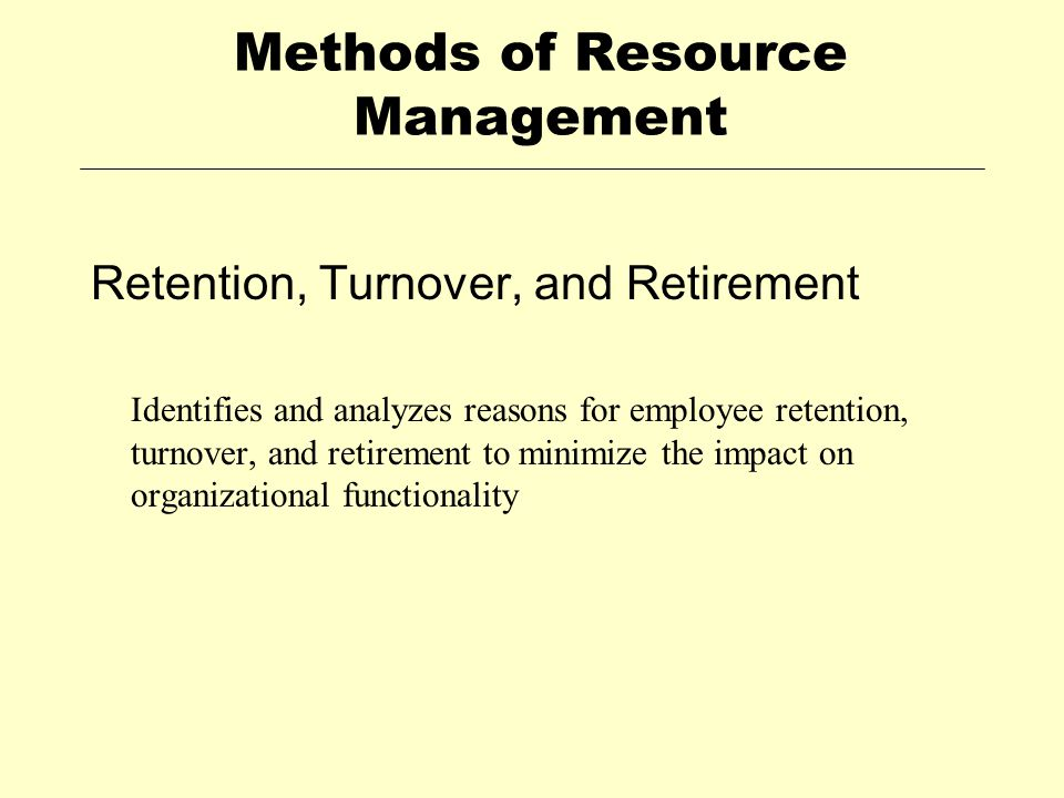 Methods of Resource Management Retention, Turnover, and Retirement Identifies and analyzes reasons for employee retention, turnover, and retirement to minimize the impact on organizational functionality