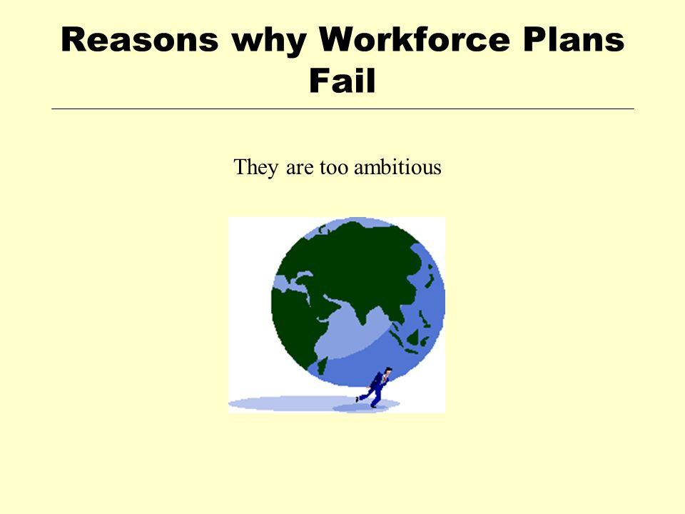 Reasons why Workforce Plans Fail They are too ambitious