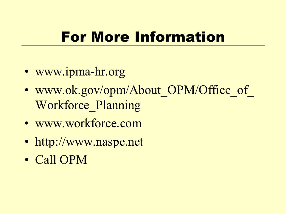 For More Information www.ipma-hr.org www.ok.gov/opm/About_OPM/Office_of_ Workforce_Planning www.workforce.com http://www.naspe.net Call OPM