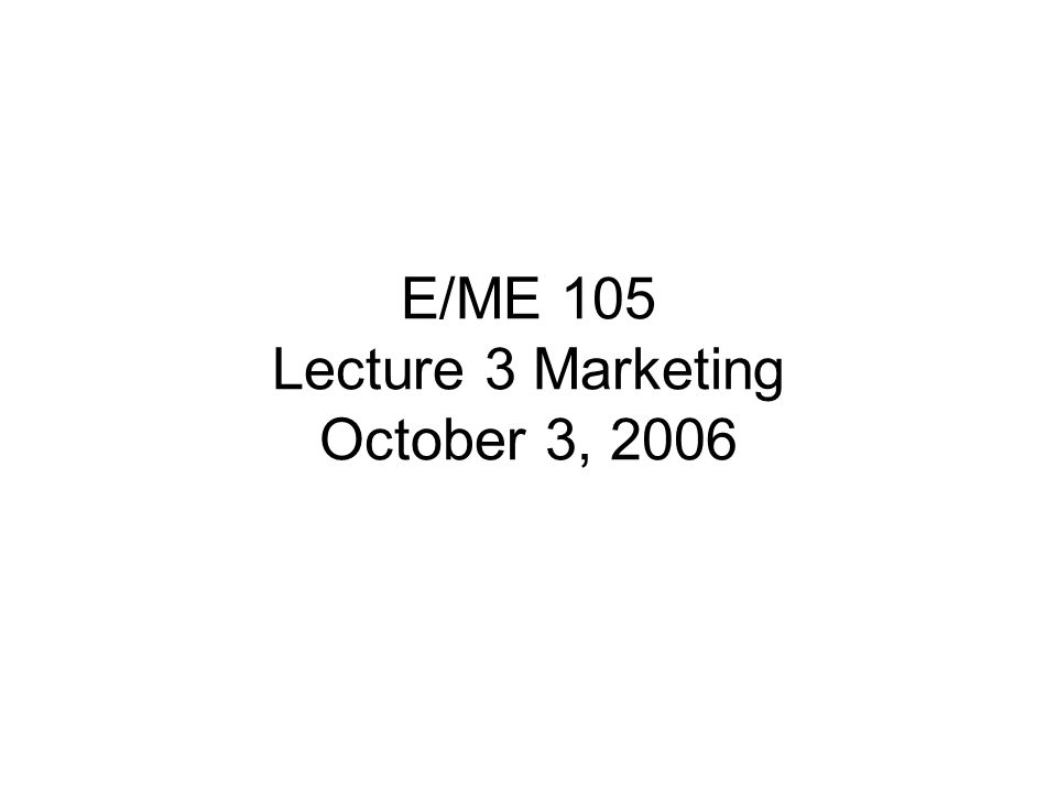E/ME 105 Lecture 3 Marketing October 3, 2006
