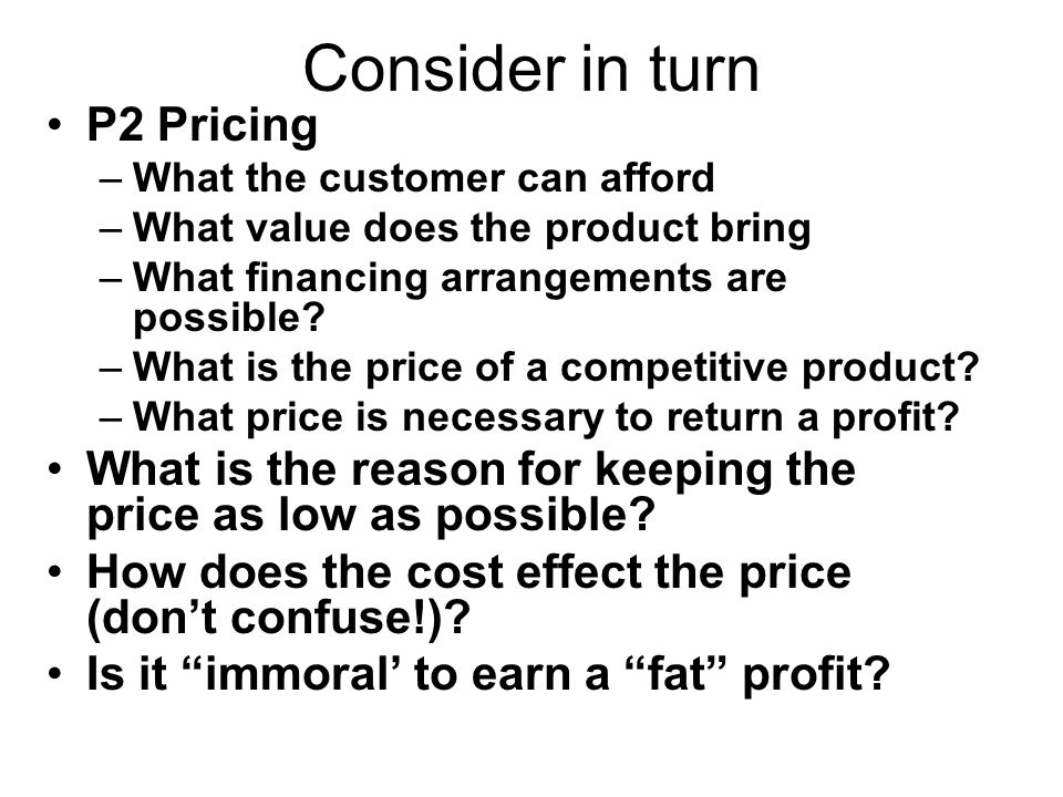Consider in turn P2 Pricing –What the customer can afford –What value does the product bring –What financing arrangements are possible.