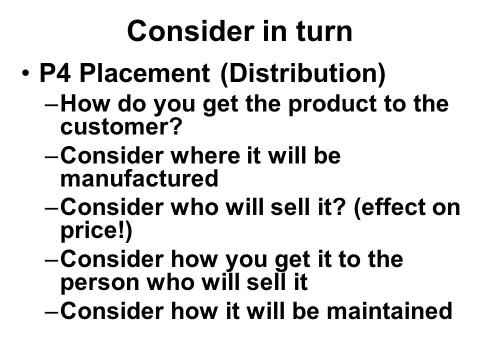 Consider in turn P4 Placement (Distribution) –How do you get the product to the customer.