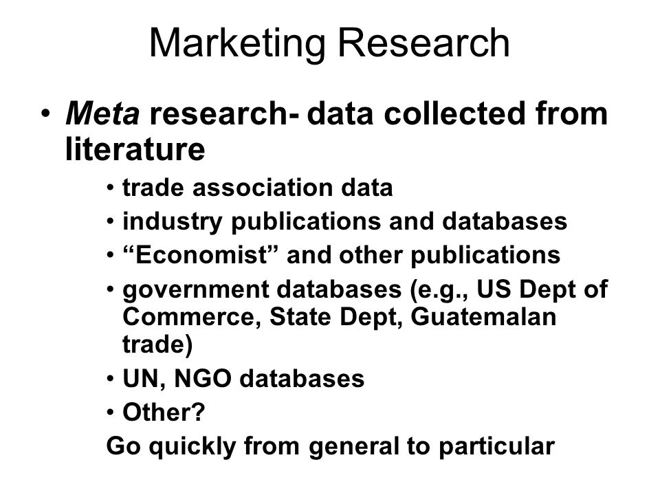 Marketing Research Meta research- data collected from literature trade association data industry publications and databases Economist and other public