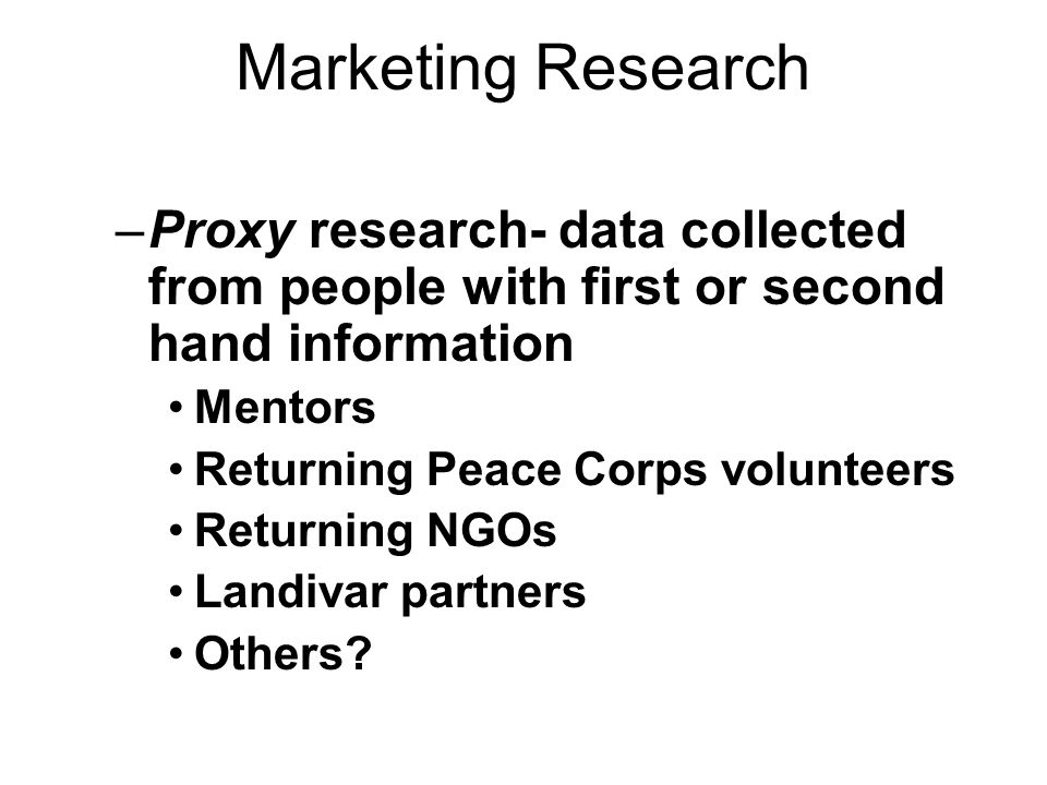 Marketing Research –Proxy research- data collected from people with first or second hand information Mentors Returning Peace Corps volunteers Returning NGOs Landivar partners Others