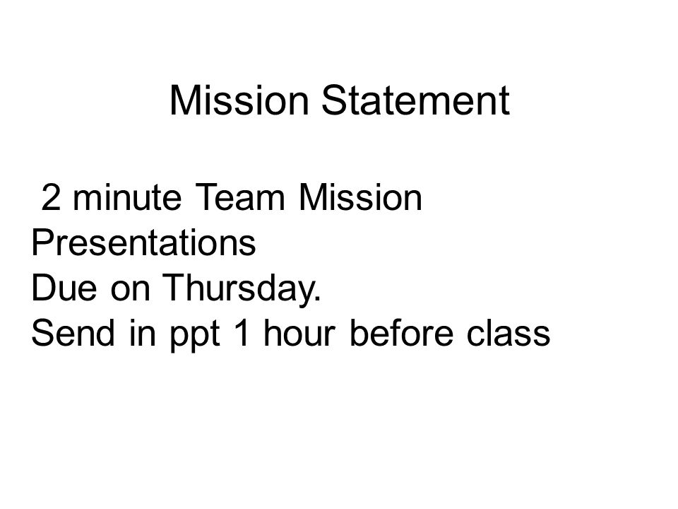Mission Statement 2 minute Team Mission Presentations Due on Thursday.