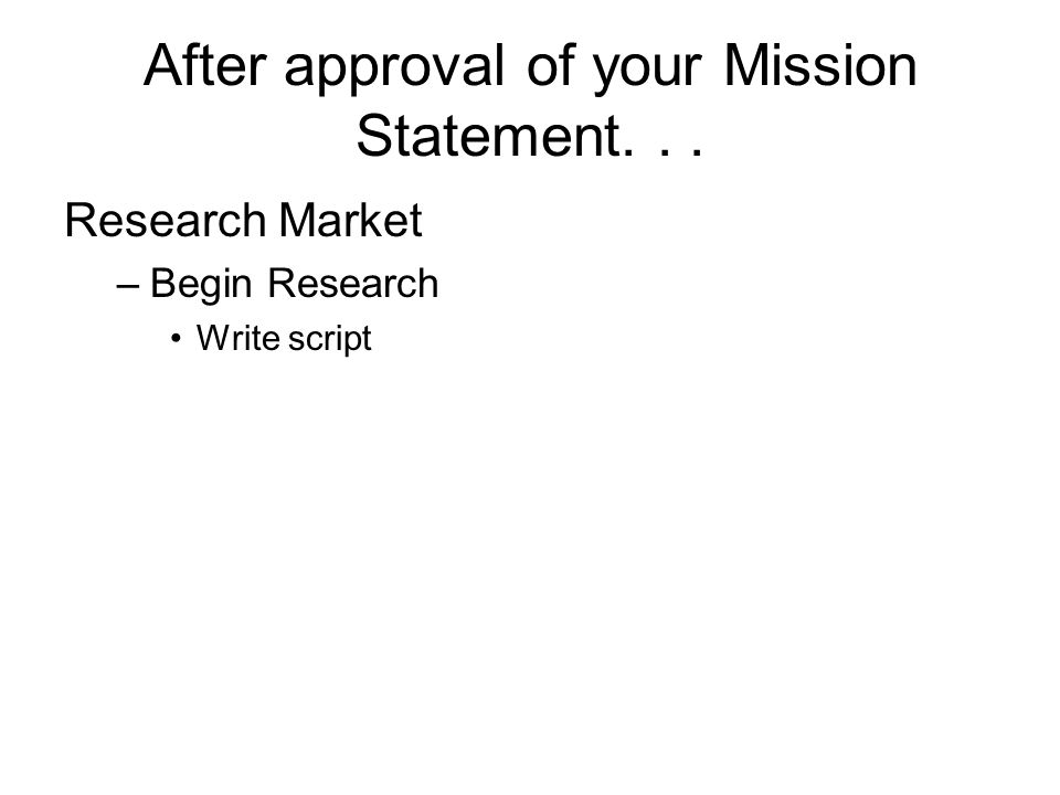 After approval of your Mission Statement... Research Market –Begin Research Write script