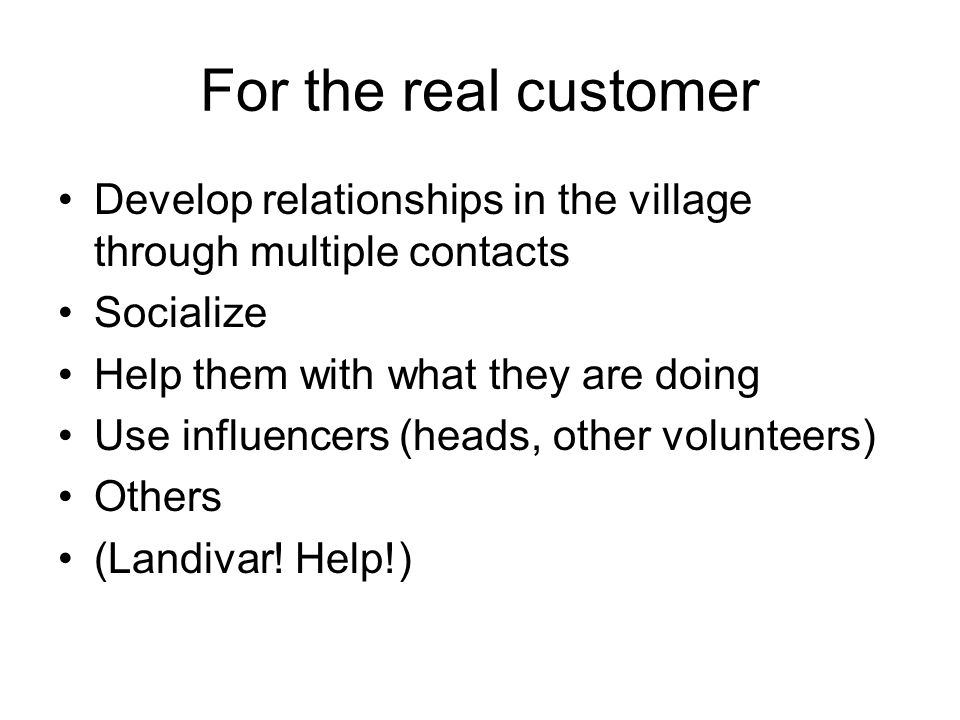 For the real customer Develop relationships in the village through multiple contacts Socialize Help them with what they are doing Use influencers (heads, other volunteers) Others (Landivar.