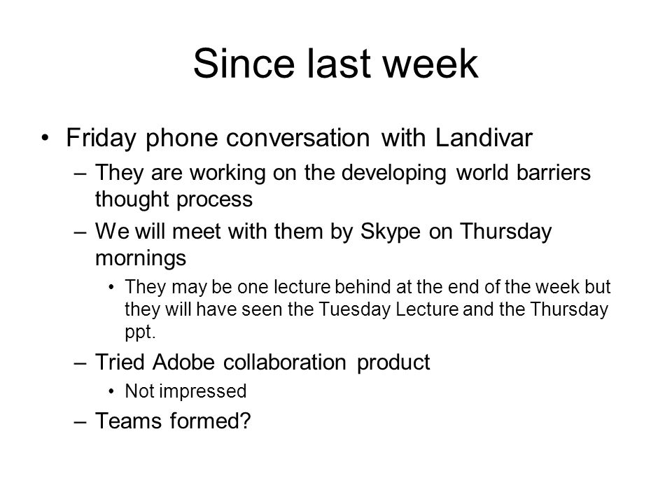 Since last week Friday phone conversation with Landivar –They are working on the developing world barriers thought process –We will meet with them by Skype on Thursday mornings They may be one lecture behind at the end of the week but they will have seen the Tuesday Lecture and the Thursday ppt.