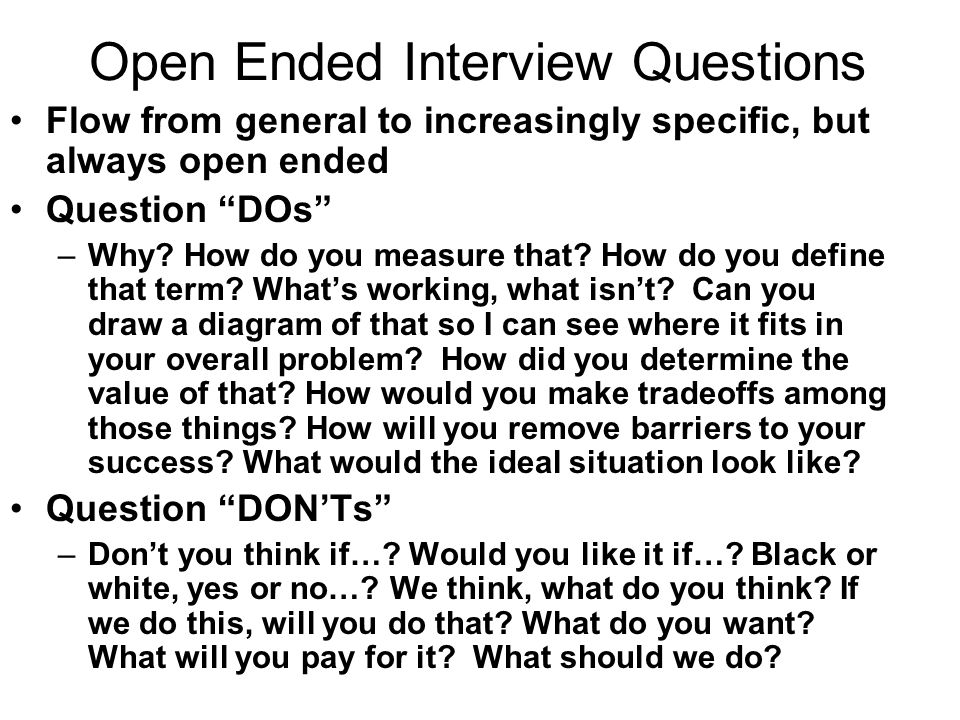 Open Ended Interview Questions Flow from general to increasingly specific, but always open ended Question DOs –Why.