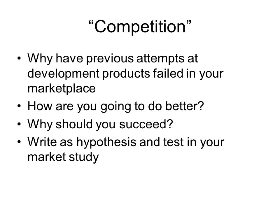 Competition Why have previous attempts at development products failed in your marketplace How are you going to do better? Why should you succeed? Writ