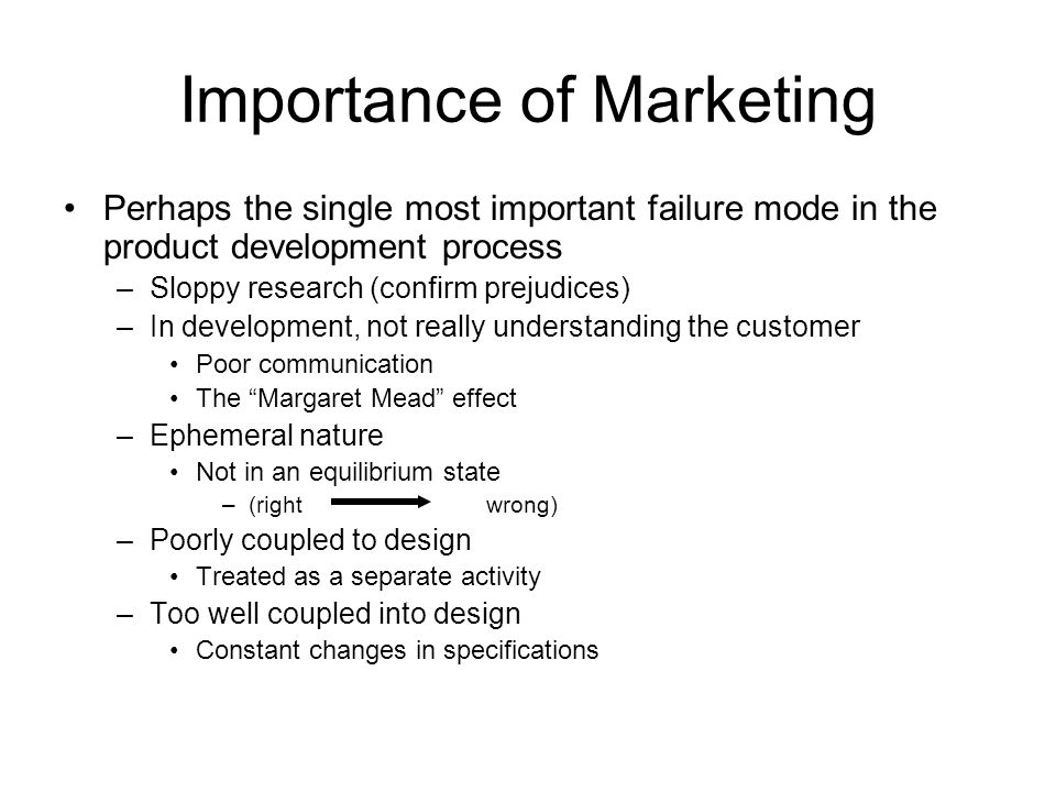 Importance of Marketing Perhaps the single most important failure mode in the product development process –Sloppy research (confirm prejudices) –In de