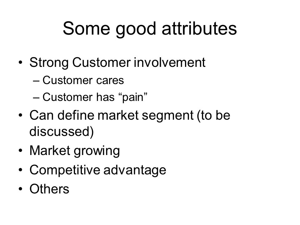 Some good attributes Strong Customer involvement –Customer cares –Customer has pain Can define market segment (to be discussed) Market growing Competi