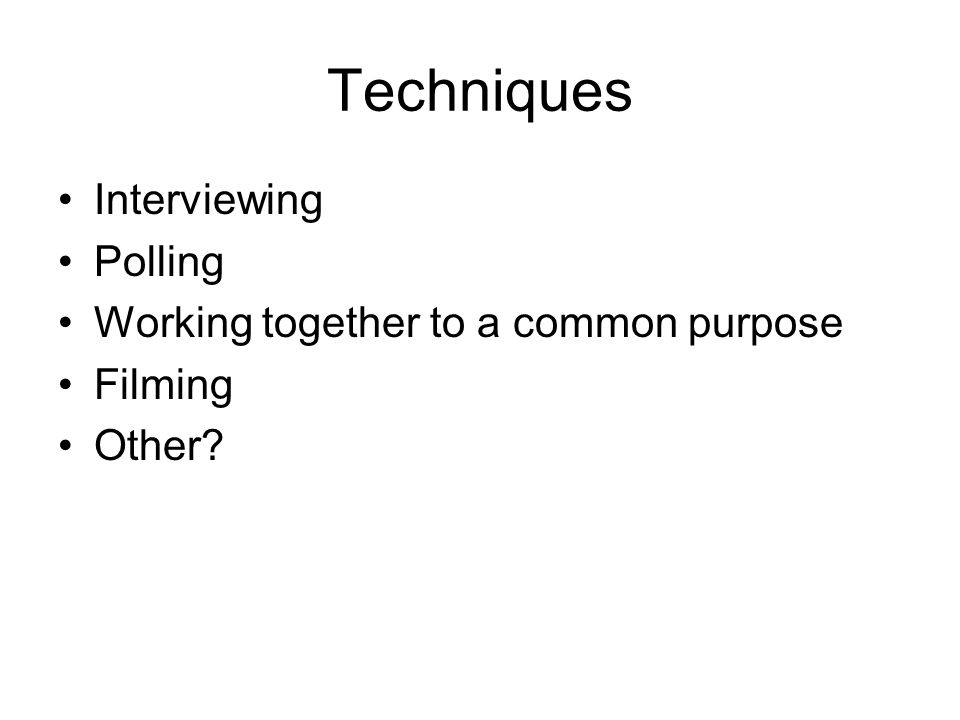 Techniques Interviewing Polling Working together to a common purpose Filming Other