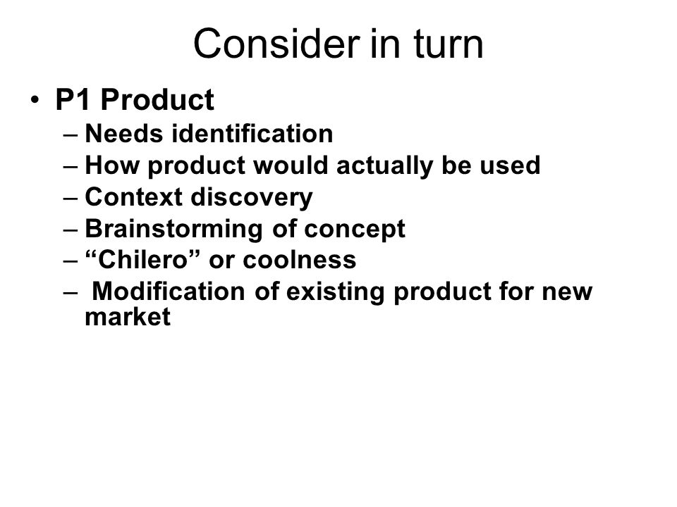 Consider in turn P1 Product –Needs identification –How product would actually be used –Context discovery –Brainstorming of concept –Chilero or coolness – Modification of existing product for new market