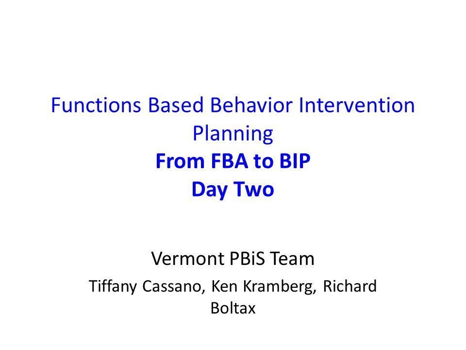 Functions Based Behavior Intervention Planning From FBA to BIP Day Two Vermont PBiS Team Tiffany Cassano, Ken Kramberg, Richard Boltax