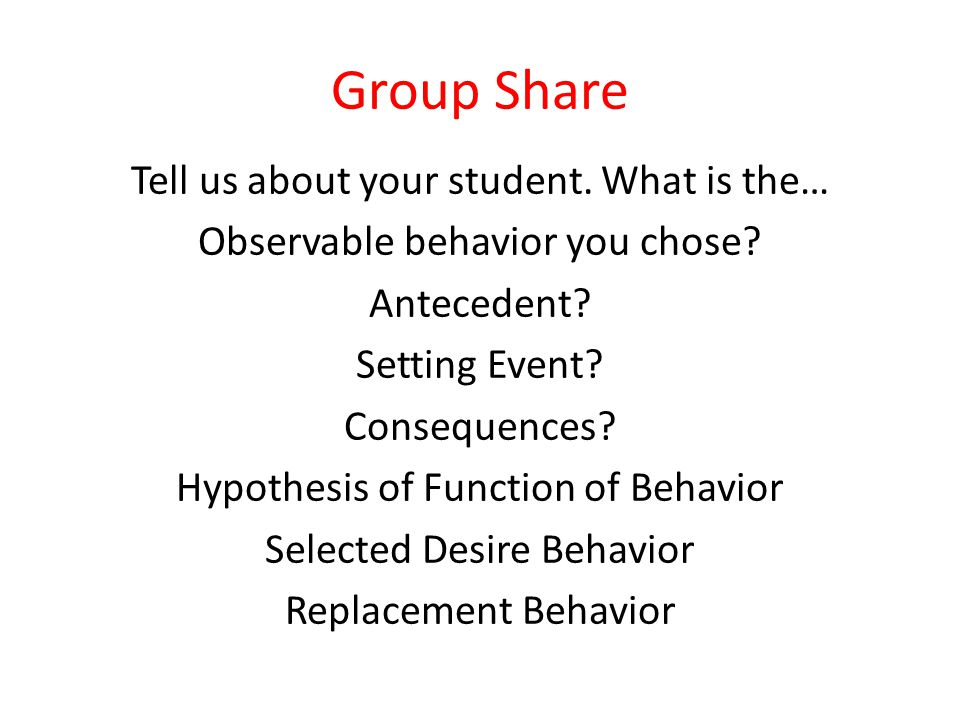 Group Share Tell us about your student. What is the… Observable behavior you chose? Antecedent? Setting Event? Consequences? Hypothesis of Function of