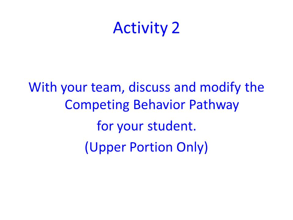 Activity 2 With your team, discuss and modify the Competing Behavior Pathway for your student. (Upper Portion Only)