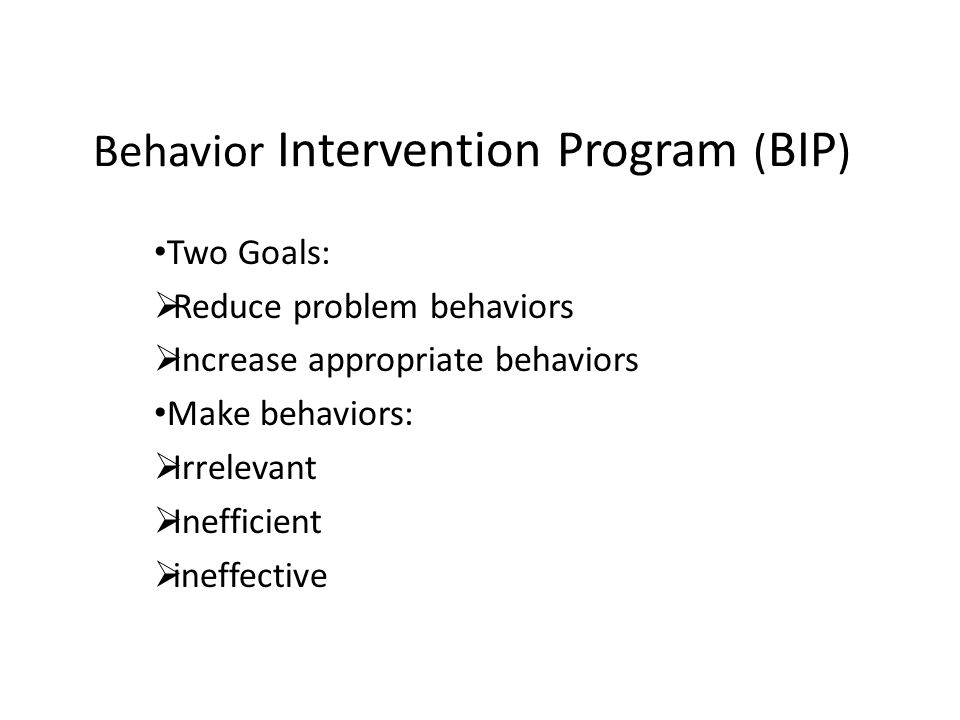 Behavior Intervention Program ( BIP ) Two Goals: Reduce problem behaviors Increase appropriate behaviors Make behaviors: Irrelevant Inefficient ineffe