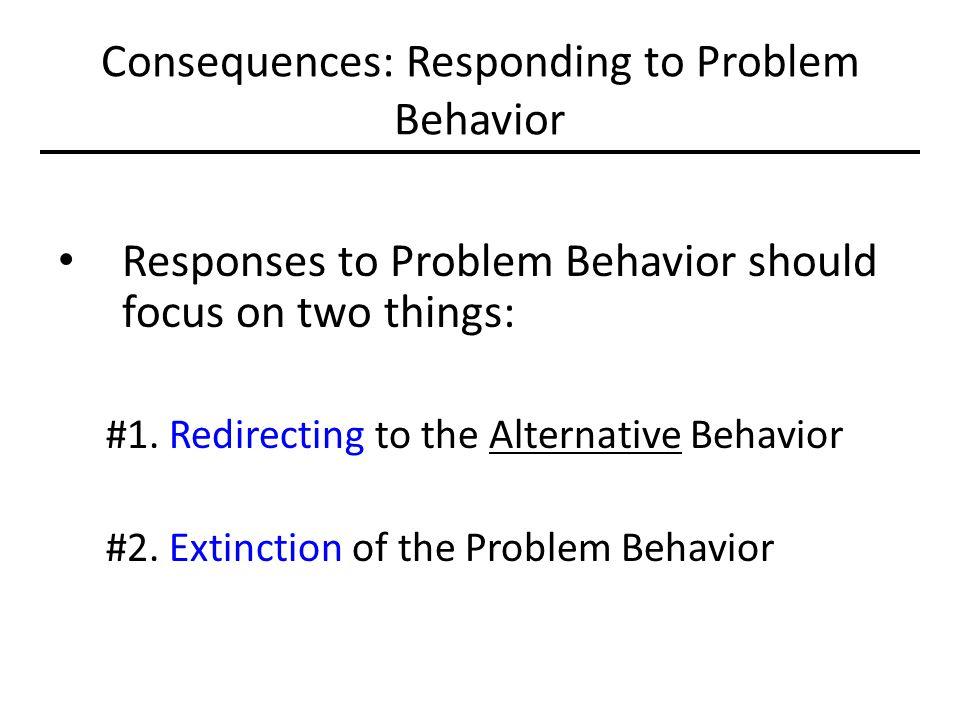 Consequences: Responding to Problem Behavior Responses to Problem Behavior should focus on two things: #1. Redirecting to the Alternative Behavior #2.